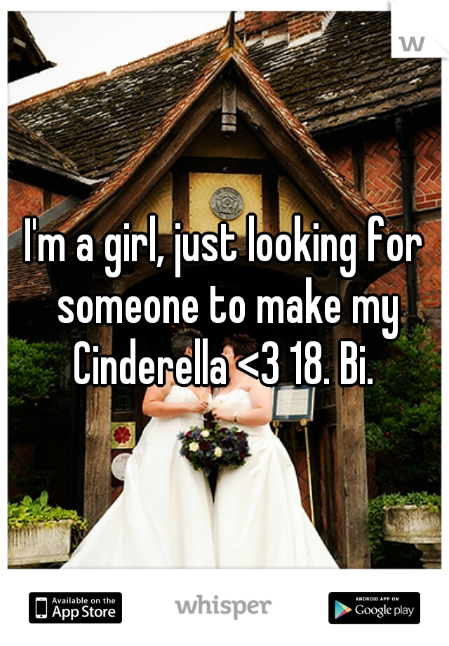 I'm a girl, just looking for someone to make my Cinderella <3 18. Bi.