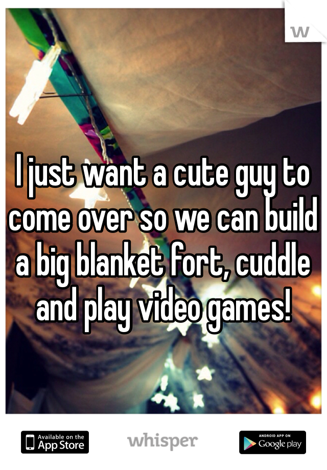 I just want a cute guy to come over so we can build a big blanket fort, cuddle and play video games!
