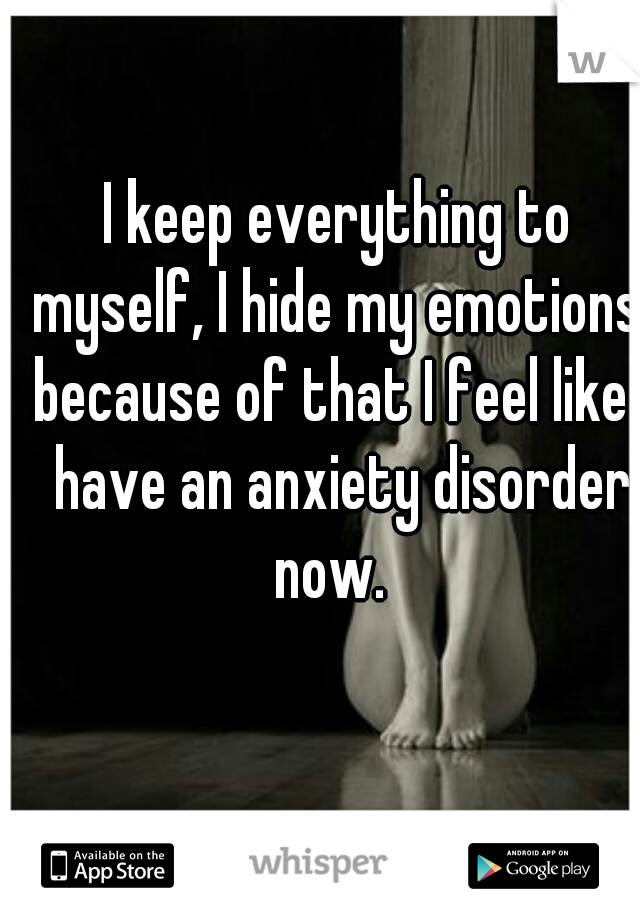 I keep everything to myself, I hide my emotions. because of that I feel like I have an anxiety disorder now.