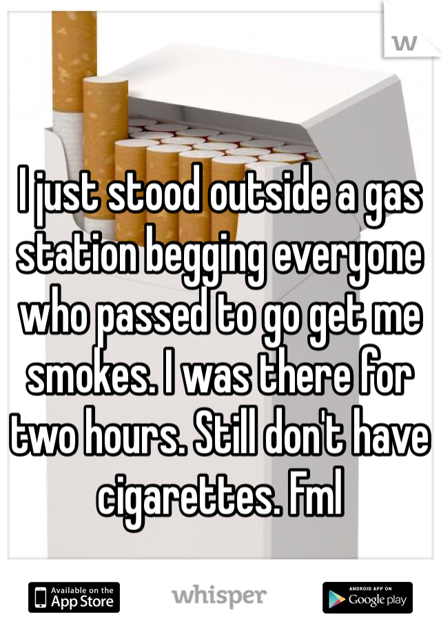 I just stood outside a gas station begging everyone who passed to go get me smokes. I was there for two hours. Still don't have cigarettes. Fml