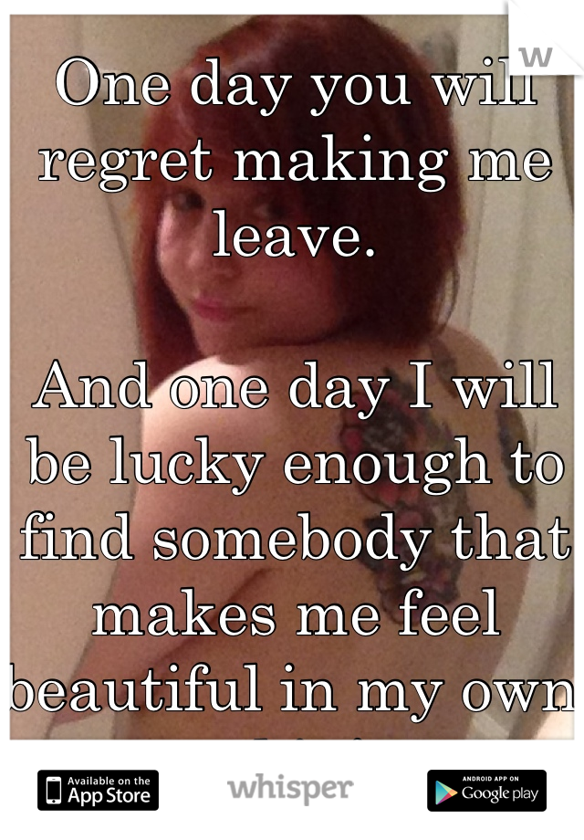 One day you will regret making me leave.  And one day I will be lucky enough to find somebody that makes me feel beautiful in my own skin!