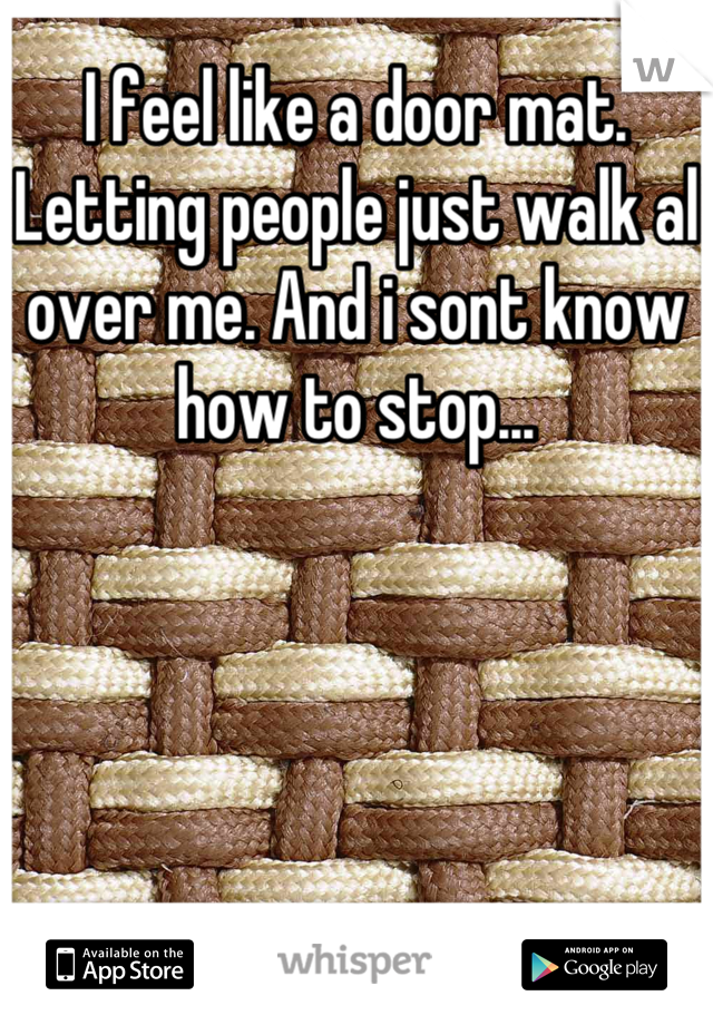 I feel like a door mat. Letting people just walk al over me. And i sont know how to stop...