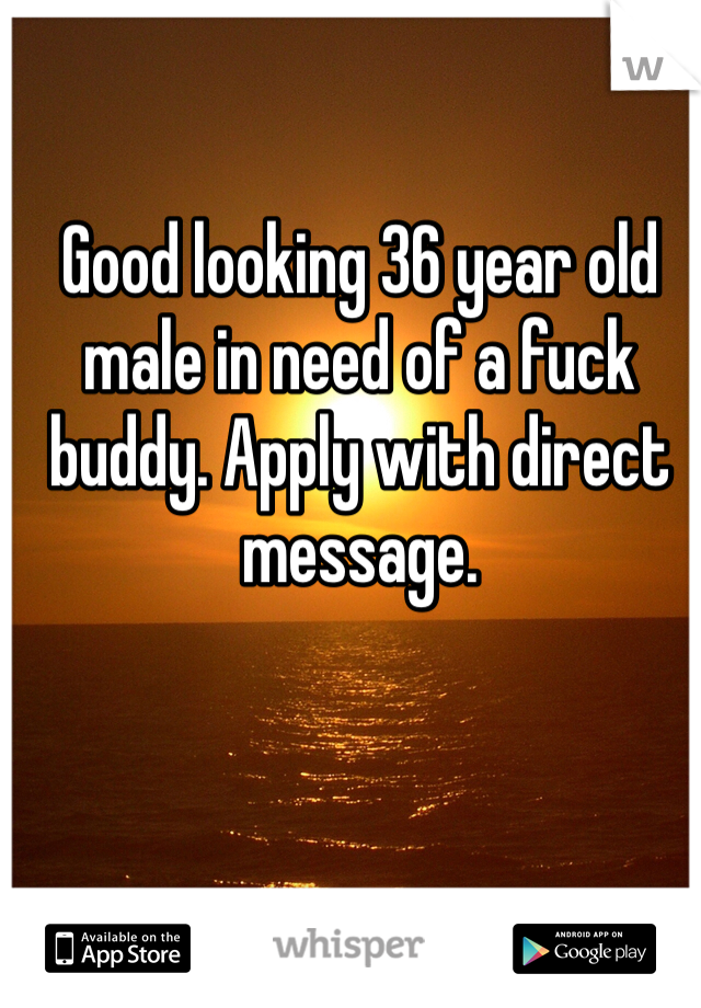 Good looking 36 year old male in need of a fuck buddy. Apply with direct message.