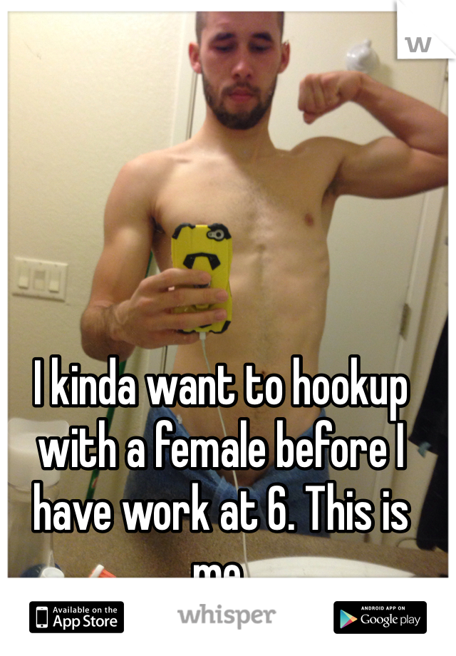 I kinda want to hookup with a female before I have work at 6. This is me.