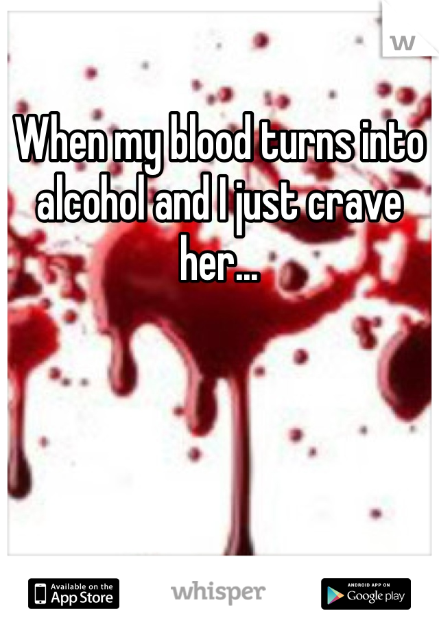 When my blood turns into alcohol and I just crave her...