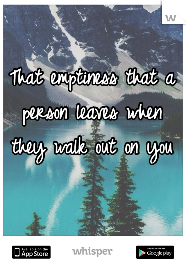 That emptiness that a person leaves when they walk out on you