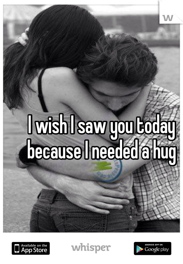 I wish I saw you today because I needed a hug