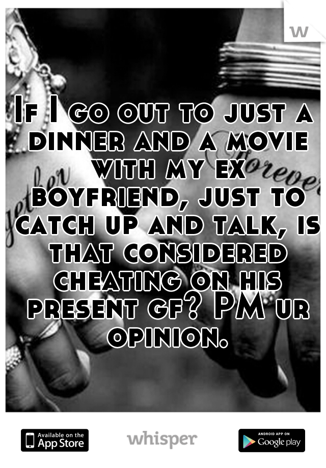 If I go out to just a dinner and a movie with my ex boyfriend, just to catch up and talk, is that considered cheating on his present gf? PM ur opinion.