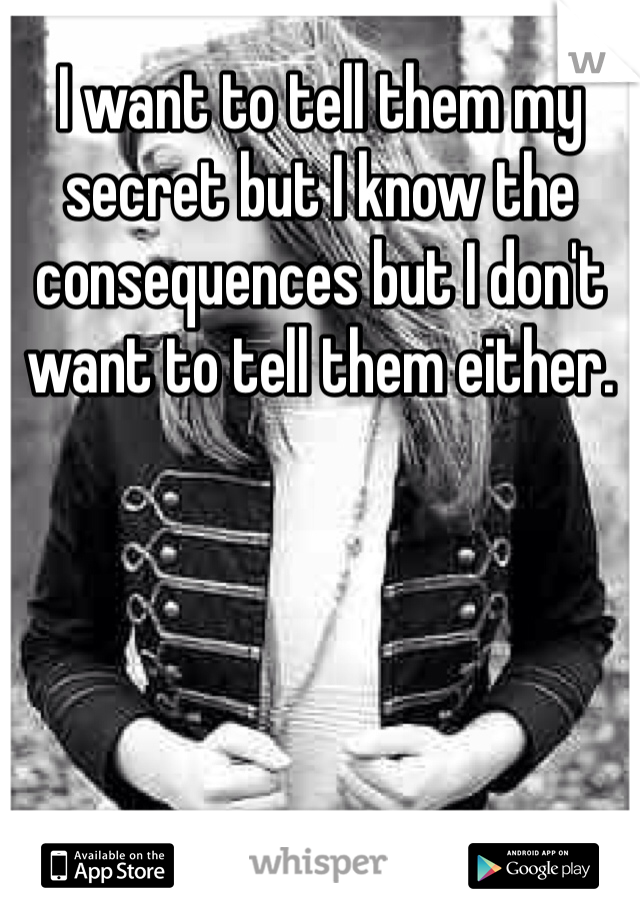 I want to tell them my secret but I know the consequences but I don't want to tell them either.