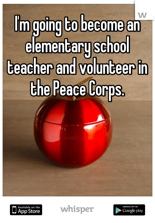 I'm going to become an elementary school teacher and volunteer in the Peace Corps.