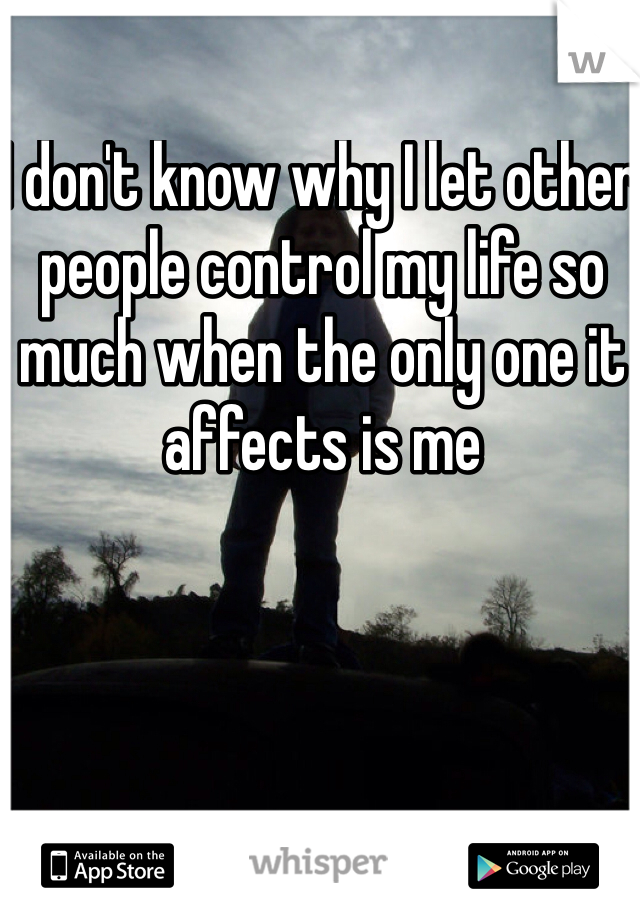 I don't know why I let other people control my life so much when the only one it affects is me