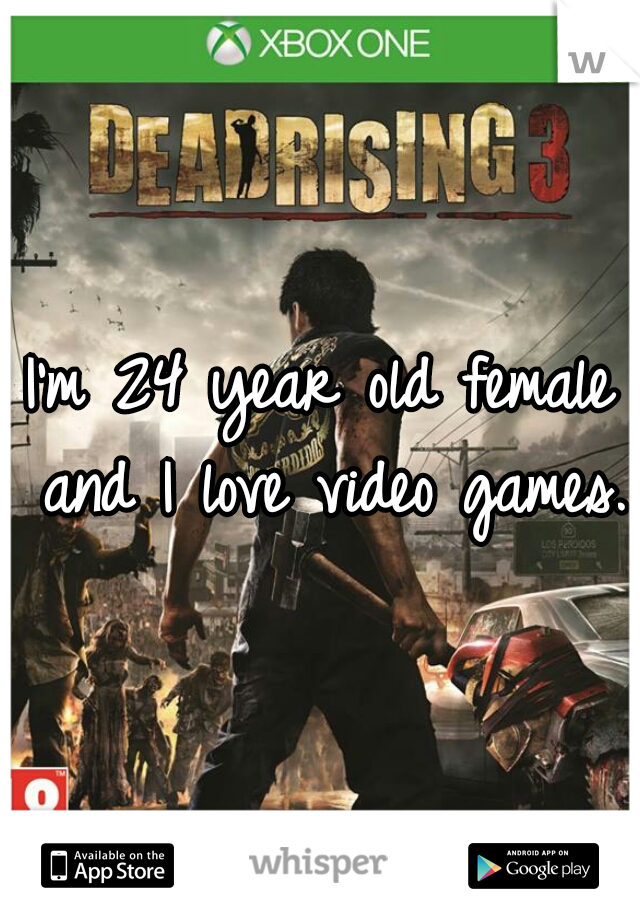 I'm 24 year old female and I love video games.