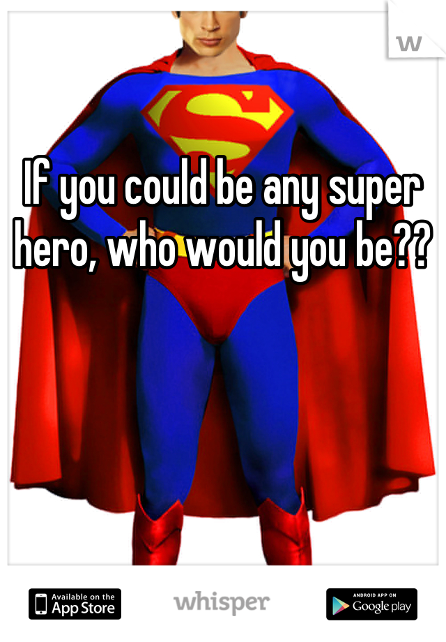 If you could be any super hero, who would you be??