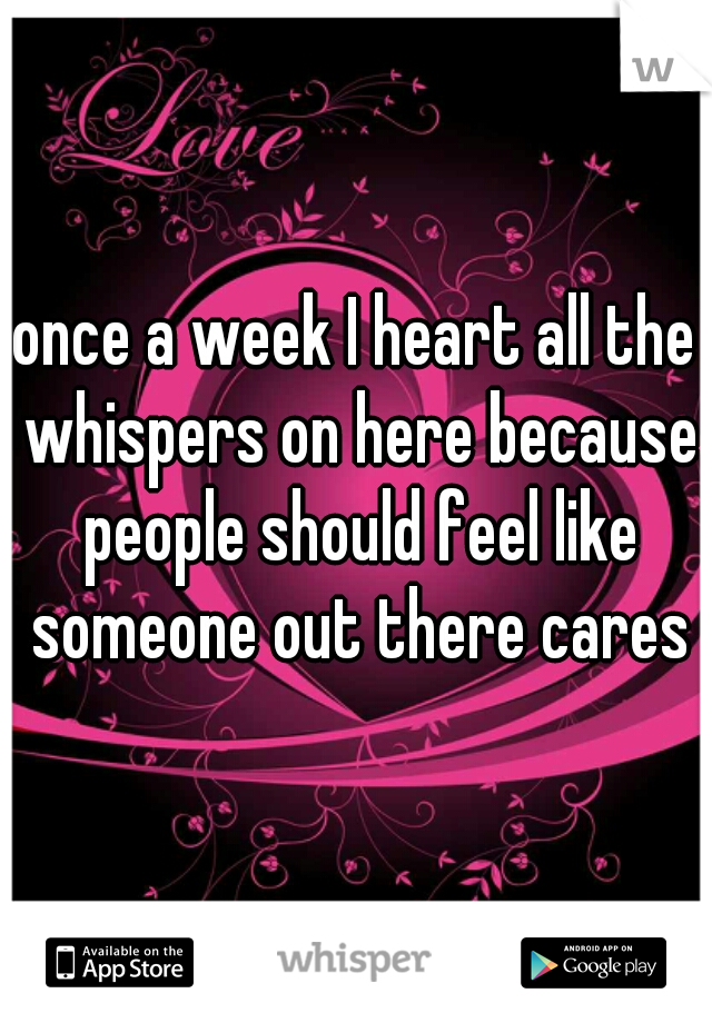 once a week I heart all the whispers on here because people should feel like someone out there cares