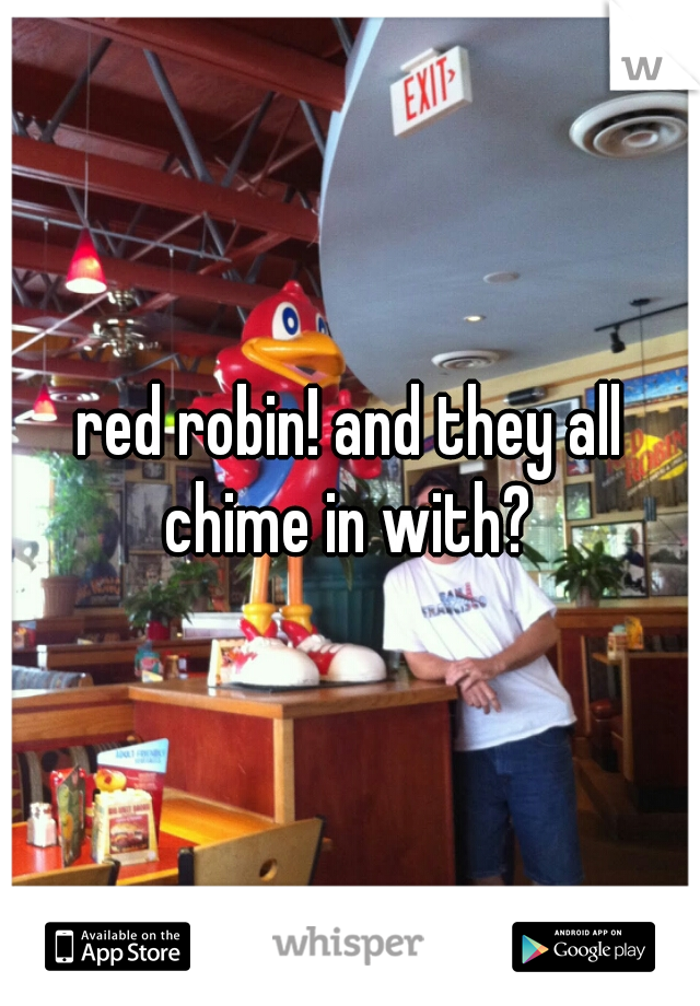 red robin! and they all chime in with?