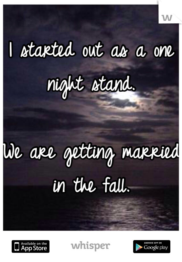 I started out as a one night stand.  We are getting married in the fall.