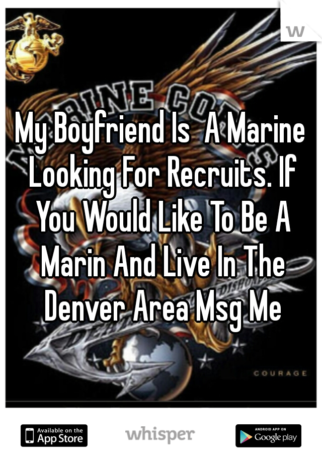 My Boyfriend Is  A Marine Looking For Recruits. If You Would Like To Be A Marin And Live In The Denver Area Msg Me