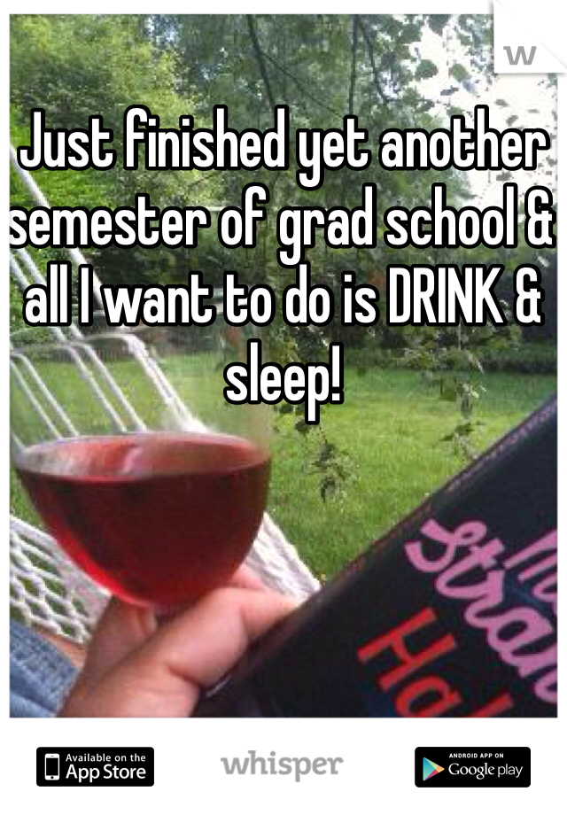 Just finished yet another semester of grad school & all I want to do is DRINK & sleep!