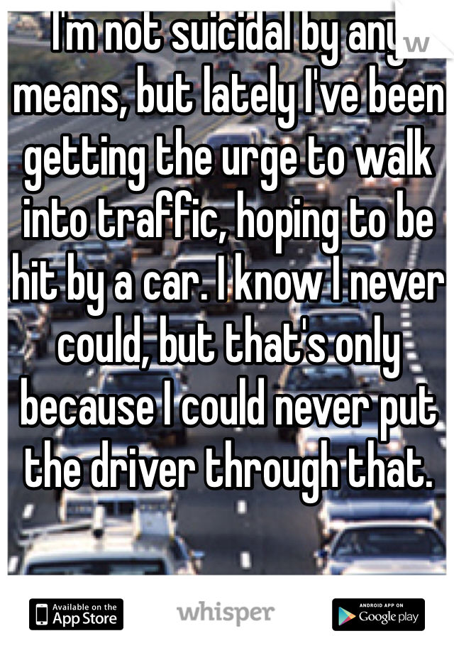 I'm not suicidal by any means, but lately I've been getting the urge to walk into traffic, hoping to be hit by a car. I know I never could, but that's only because I could never put the driver through that.