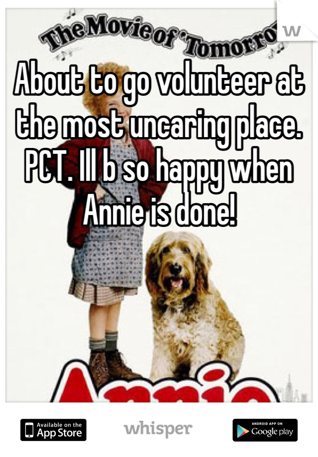 About to go volunteer at the most uncaring place. PCT. Ill b so happy when Annie is done!