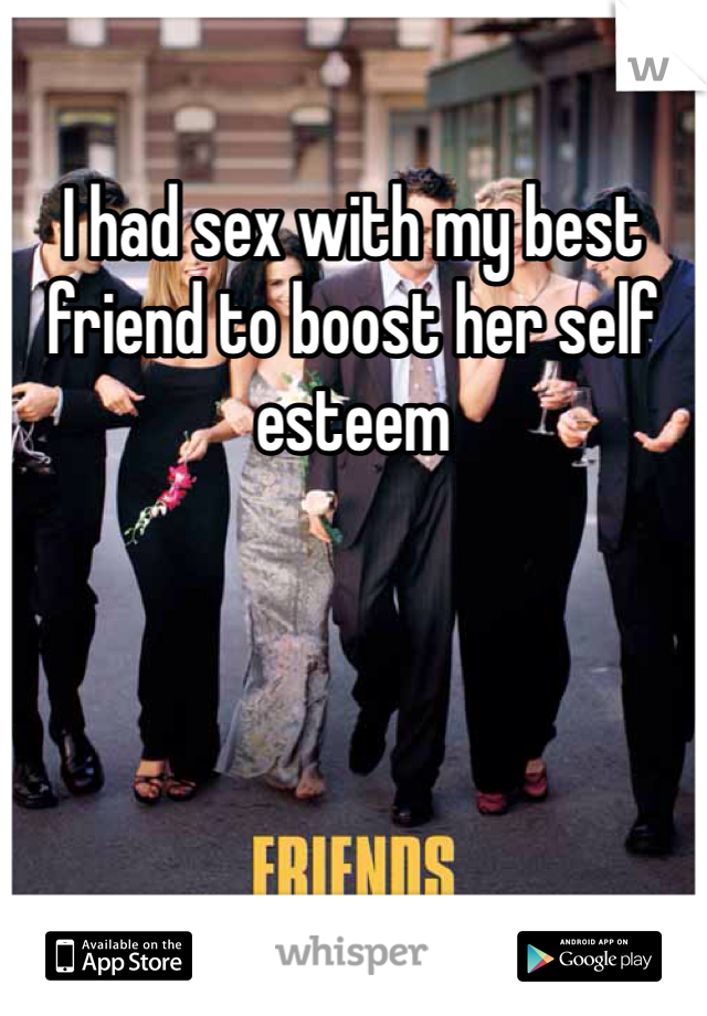 I had sex with my best friend to boost her self esteem