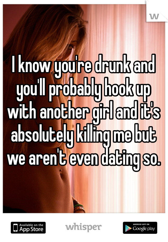 I know you're drunk and you'll probably hook up with another girl and it's  absolutely killing me but  we aren't even dating so.
