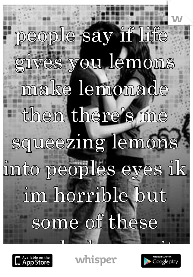 people say if life gives you lemons make lemonade then there's me squeezing lemons into peoples eyes ik im horrible but some of these people deserve it