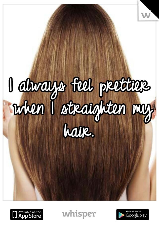 I always feel prettier when I straighten my hair.