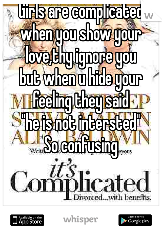 """Girls are complicated when you show your love,thy ignore you  but when u hide your feeling they said  """"he is not intersted"""" So confusing"""