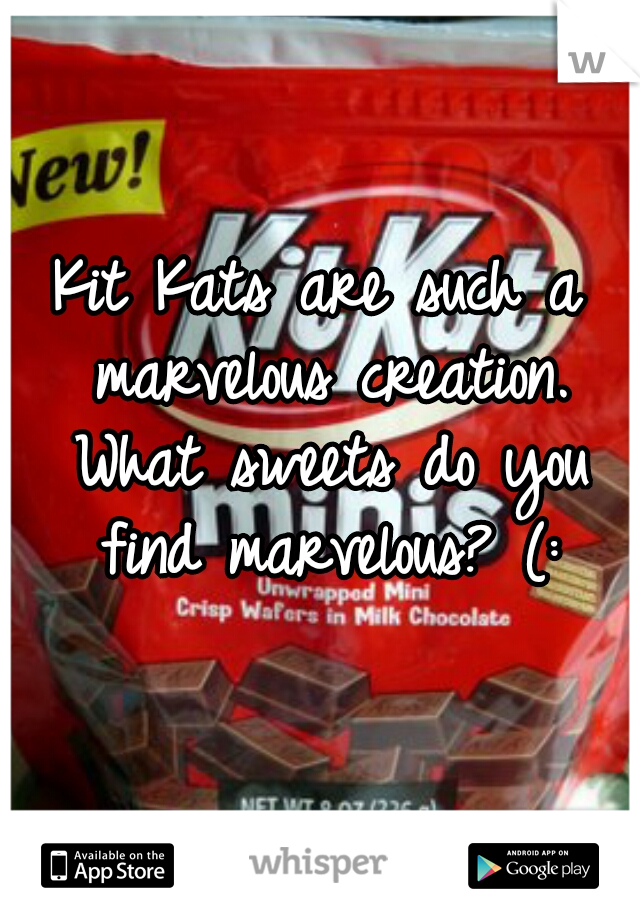 Kit Kats are such a marvelous creation. What sweets do you find marvelous? (: