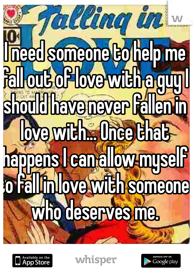I need someone to help me fall out of love with a guy I should have never fallen in love with... Once that happens I can allow myself to fall in love with someone who deserves me.
