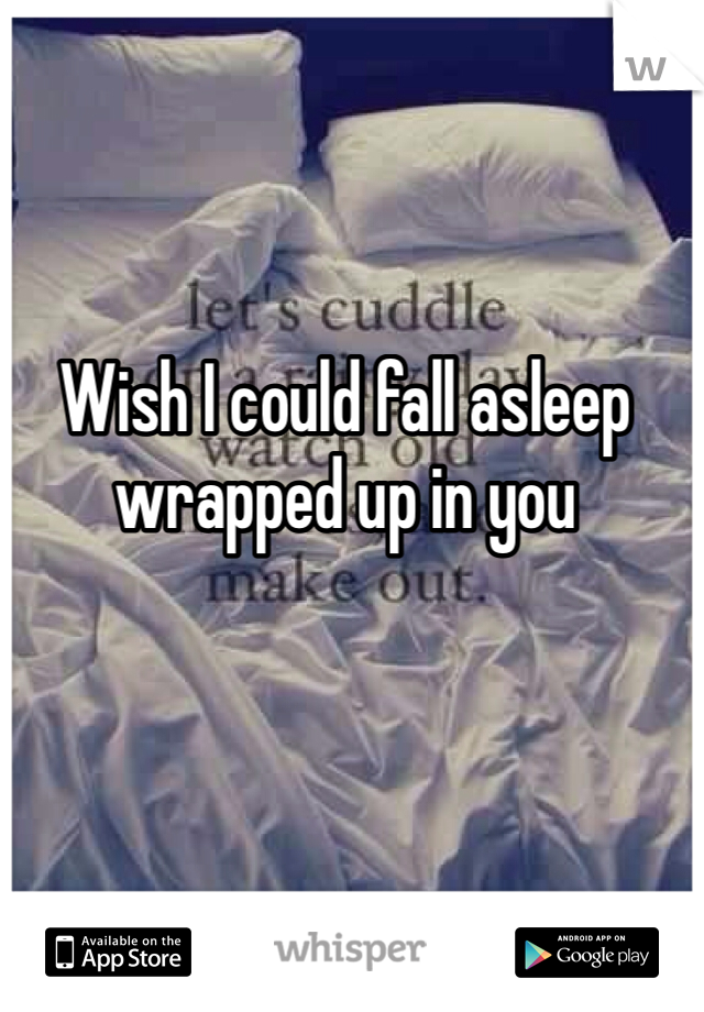 Wish I could fall asleep wrapped up in you