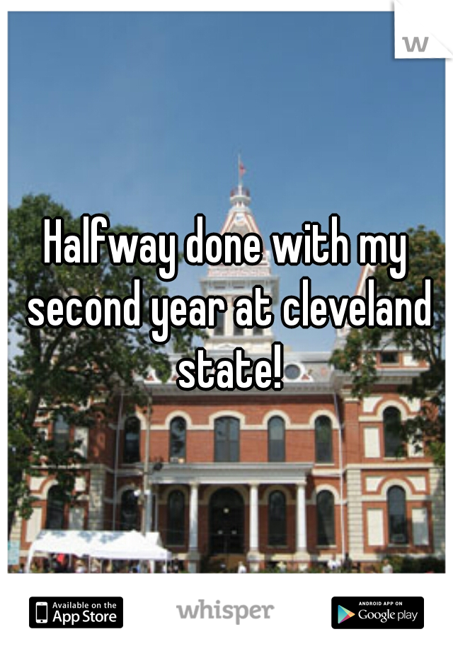 Halfway done with my second year at cleveland state!