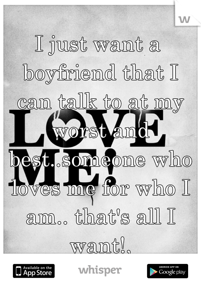 I just want a boyfriend that I can talk to at my worst and best..someone who loves me for who I am.. that's all I want!,