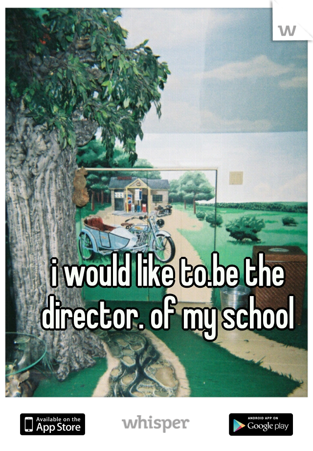 i would like to.be the director. of my school