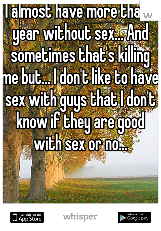 I almost have more than 1 year without sex... And sometimes that's killing me but... I don't like to have sex with guys that I don't know if they are good with sex or no...