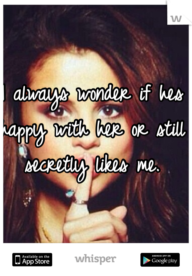 I always wonder if hes happy with her or still secretly likes me.