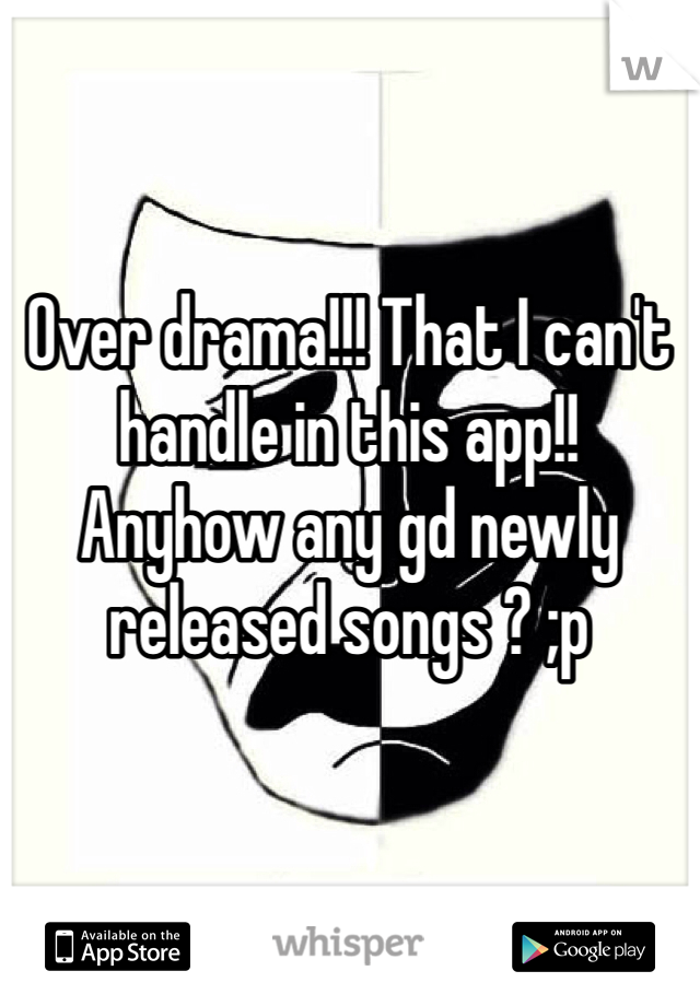 Over drama!!! That I can't handle in this app!!  Anyhow any gd newly released songs ? ;p