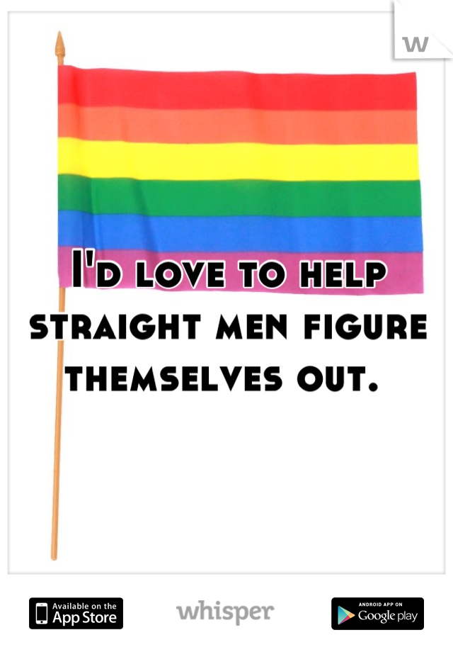I'd love to help straight men figure themselves out.
