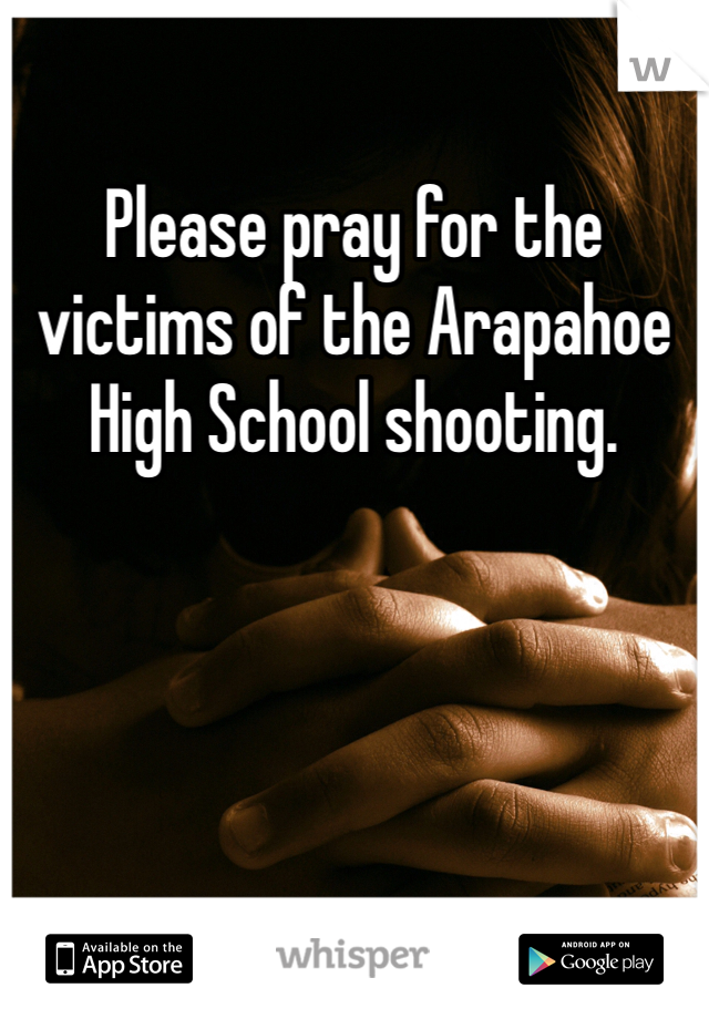 Please pray for the victims of the Arapahoe High School shooting.