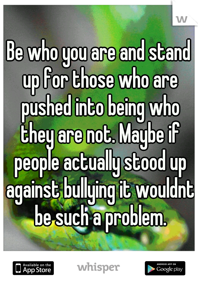 Be who you are and stand up for those who are pushed into being who they are not. Maybe if people actually stood up against bullying it wouldnt be such a problem.