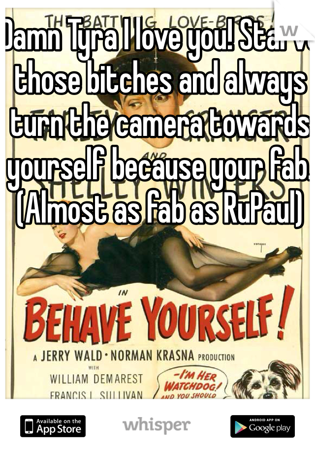Damn Tyra I love you! Starve those bitches and always turn the camera towards yourself because your fab. (Almost as fab as RuPaul)