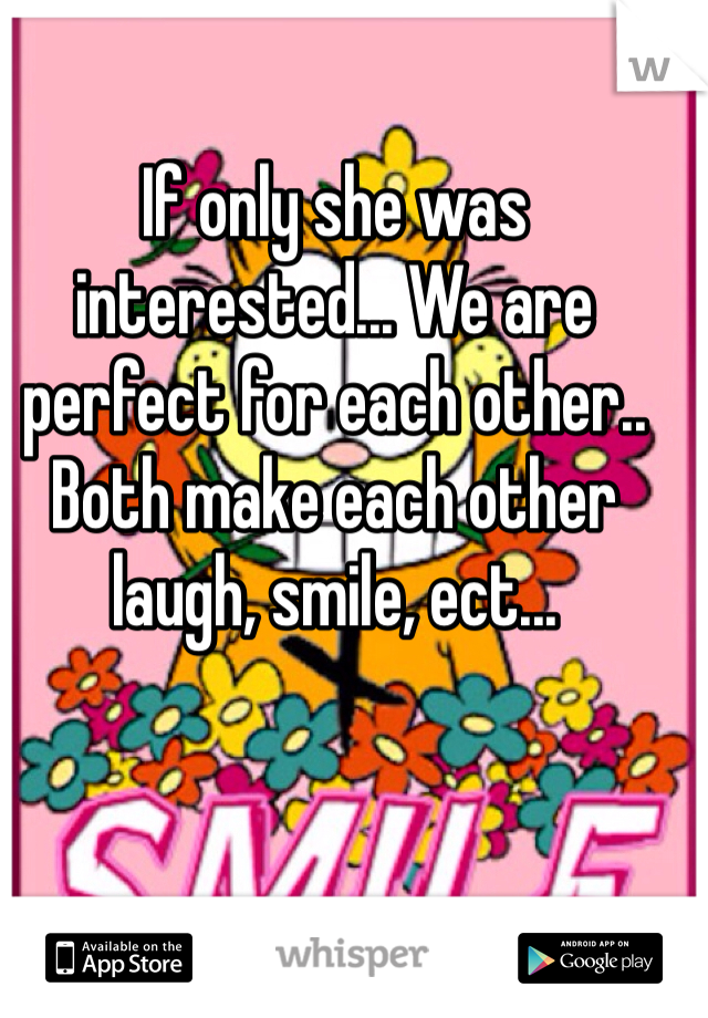 If only she was interested... We are perfect for each other.. Both make each other laugh, smile, ect...