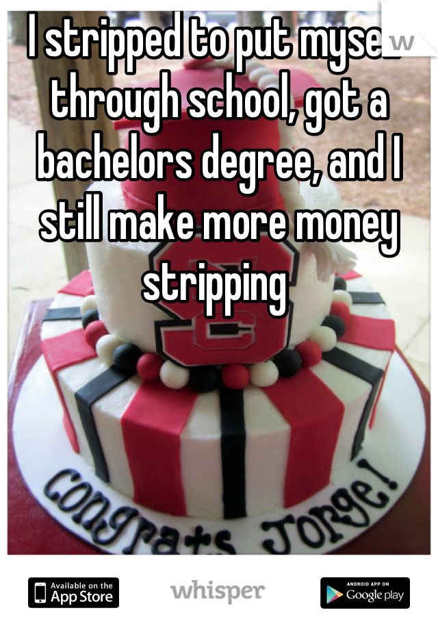I stripped to put myself through school, got a bachelors degree, and I still make more money stripping