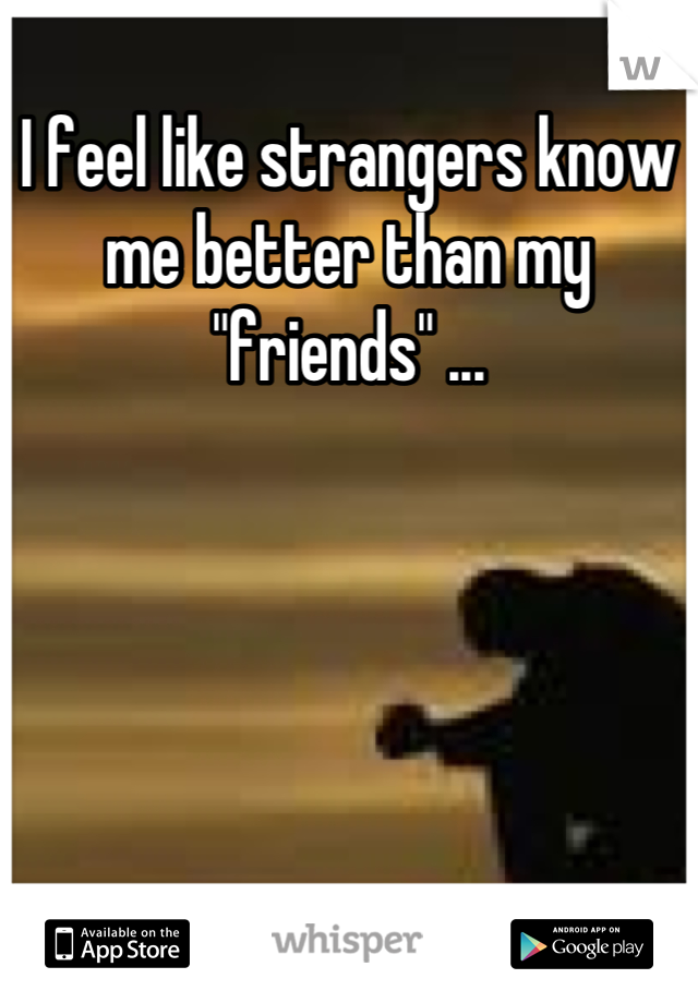 """I feel like strangers know me better than my """"friends"""" ..."""