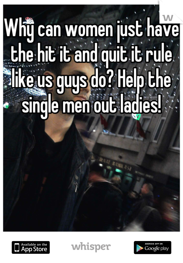 Why can women just have the hit it and quit it rule like us guys do? Help the single men out ladies!