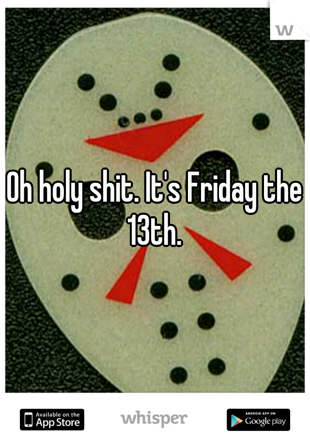 Oh holy shit. It's Friday the 13th.