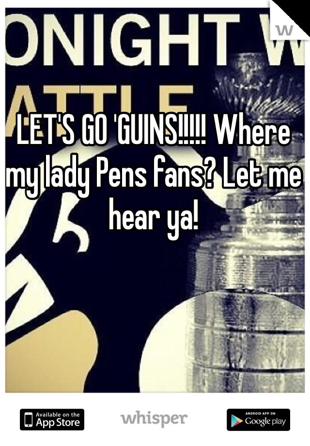 LET'S GO 'GUINS!!!!! Where my lady Pens fans? Let me hear ya!