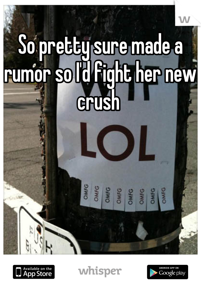So pretty sure made a rumor so I'd fight her new crush
