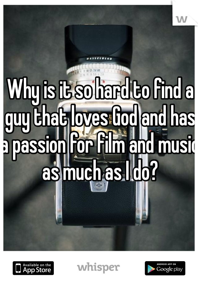 Why is it so hard to find a guy that loves God and has a passion for film and music as much as I do?